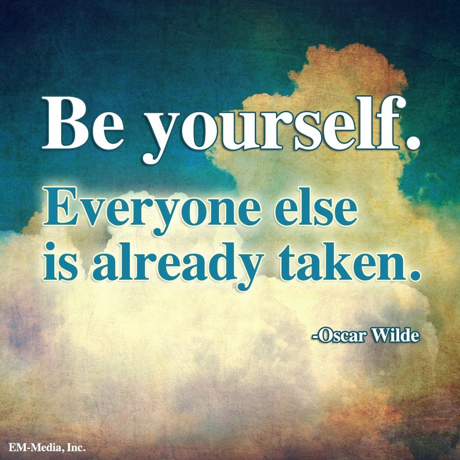 Be yourself; everyone else is already taken. Oscar Wilde