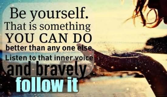 Be yourself, that is something you can do better than anyone else. Listen to that inner voice and bravely follow it