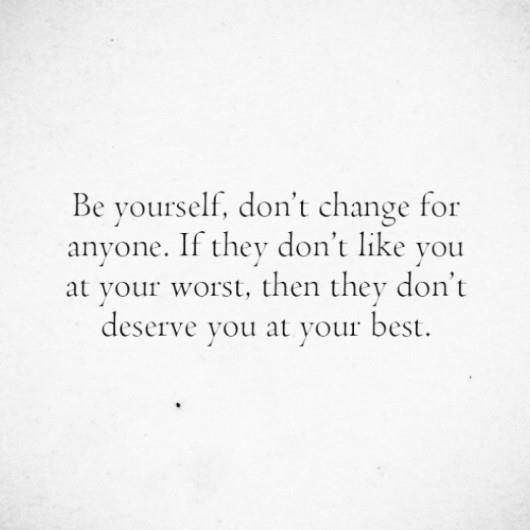 Be yourself. Don't change for anyone. If they don't like you at your worst, then they don't deserve you at your best