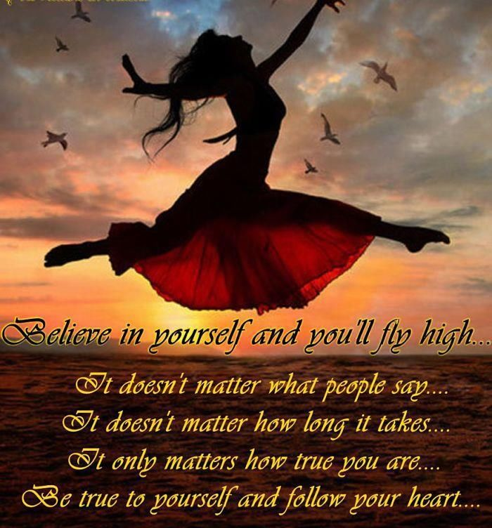 Believe In Yourself And You'll Fly High, It Doesn't Matter What People Say, It Doesn't Matter How Long It Takes, It Only Matters How True You Are. Be True To ...