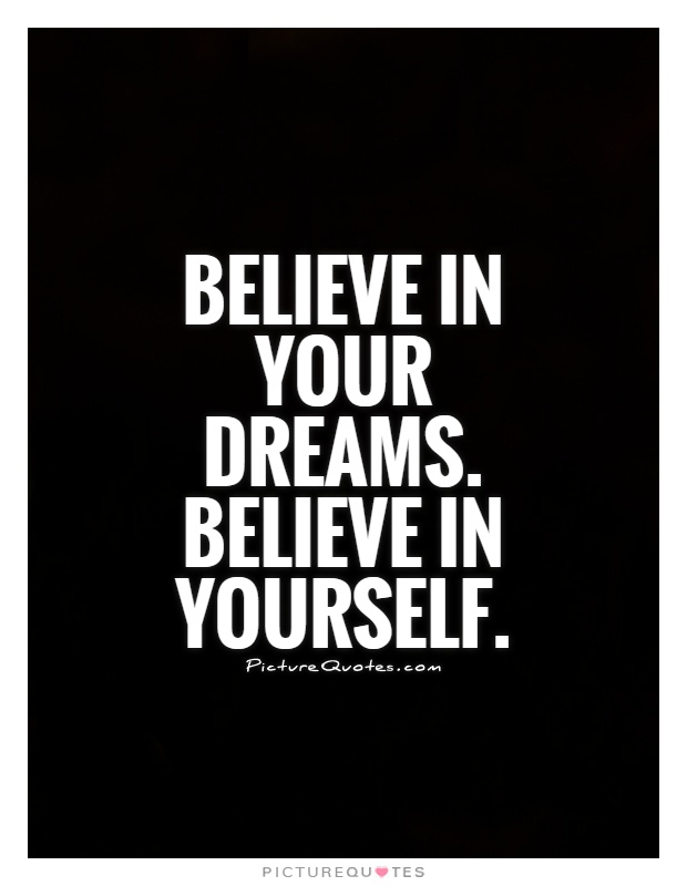 Believe in your dreams. Believe in yourself