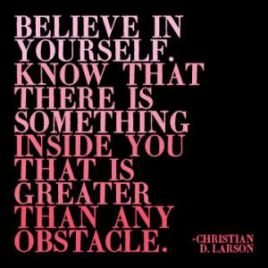 Believe in yourself and all that you are. Know that there is something inside you that is greater than any obstacle. Christian D. Larson