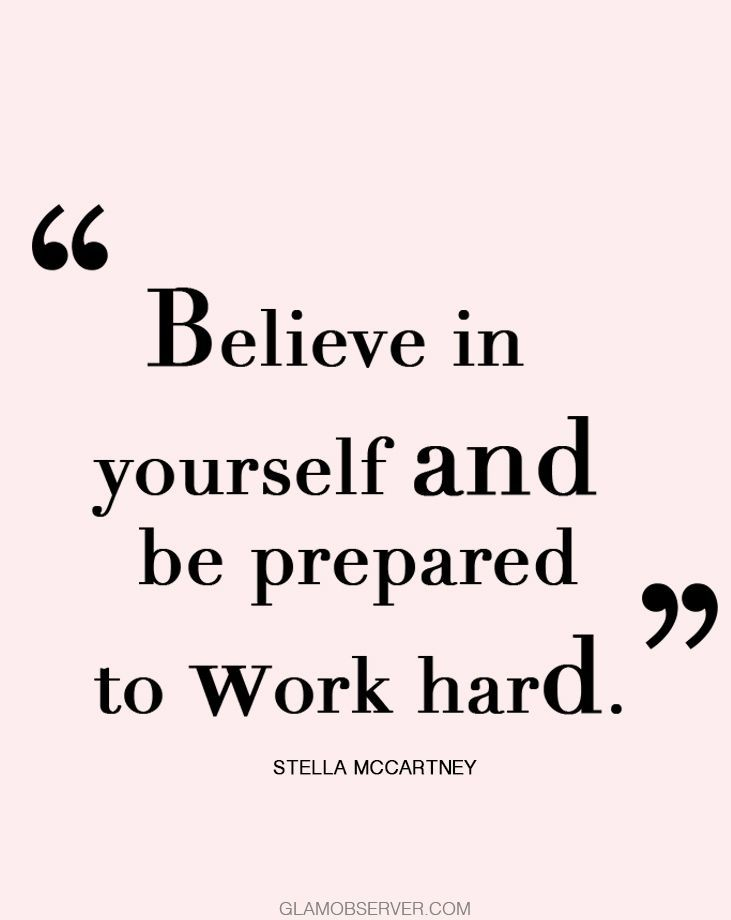 Believe in yourself and be prepared to work hard. Stella Mccartney