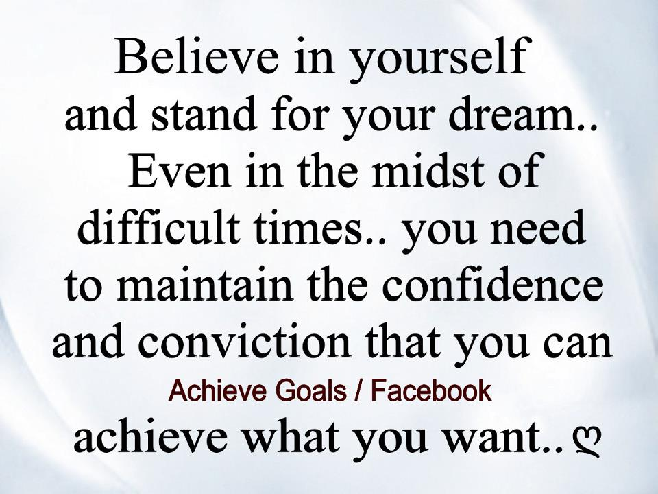 Believe in yourself and stand for your dream… Even in the midst of difficult times…you need to maintain confidence and conviction that you can...