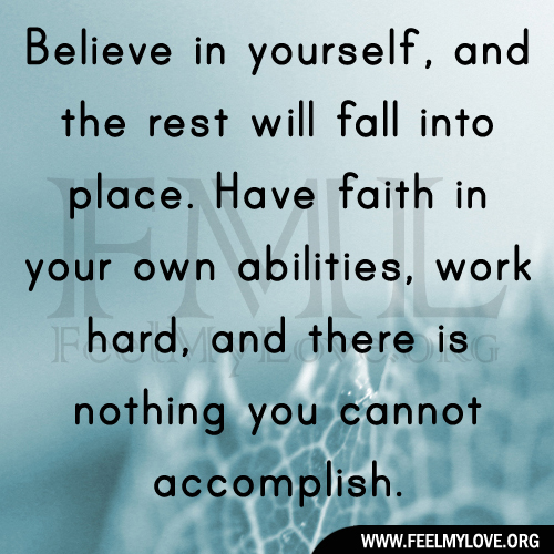 Believe in yourself, and the rest will fall into place. Have faith in your own abilities, work hard, and there is nothing you cannot accomplish.