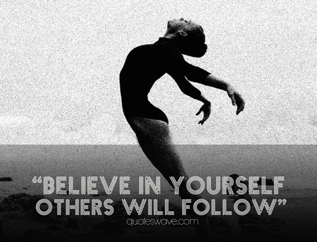 Believe in yourself. Others will follow.