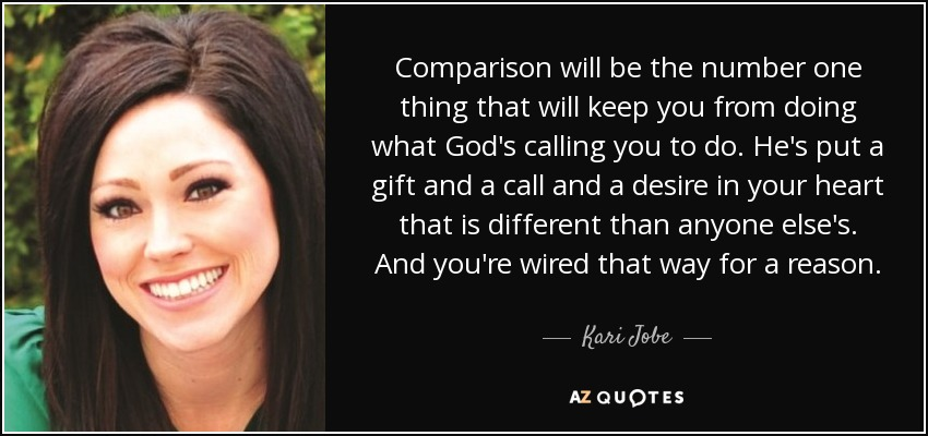 Comparison will be the number one thing that will keep you from doing what God's calling you to do. He's put a gift ... Kari Jobe