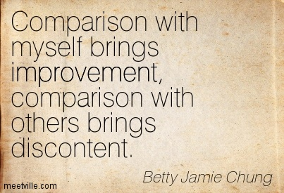 Comparison with myself brings improvement, comparison with others brings discontent. Betty Jamie Chung
