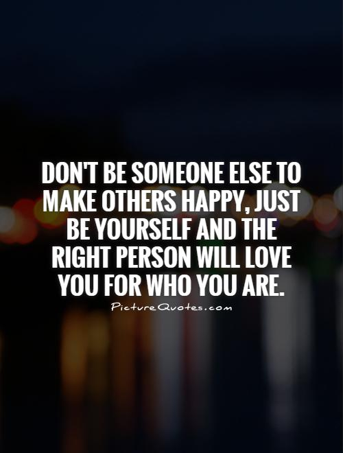 Don't be someone else to make others happy, just be yourself and the right person will love you for who you are