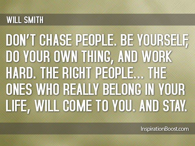 Don't chase people. Be yourself, do your own thing and work hard. The right people - the ones who really belong in your life, will ... Will Smith