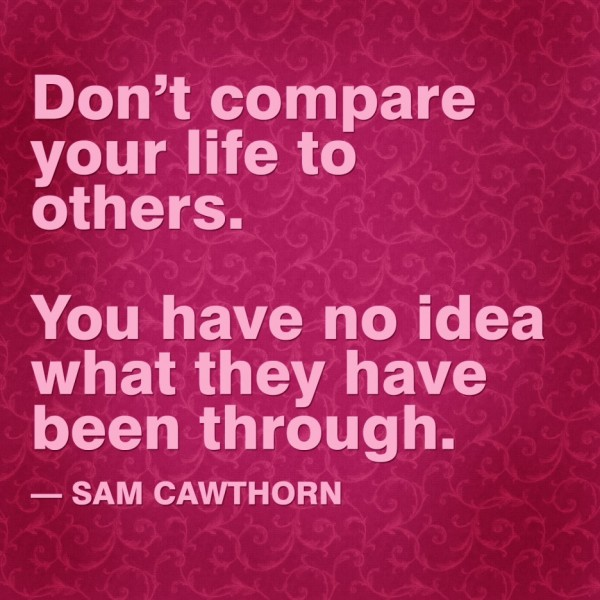 Don't compare your life to others. You have no idea what they have been through. Sam Cawthorn