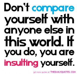 Don't compare yourself with anyone in this world...if you do so, you are insulting yourself