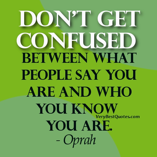 Don't get confused between what people say you are and who you know you are. Oprah