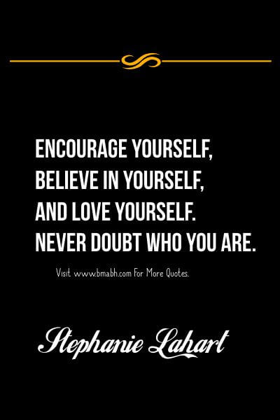 Encourage yourself, believe in yourself, and love yourself. Never doubt who you are. Stephanie Lahart