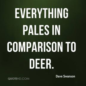 Everything pales in comparison to deer. Dave Swanson