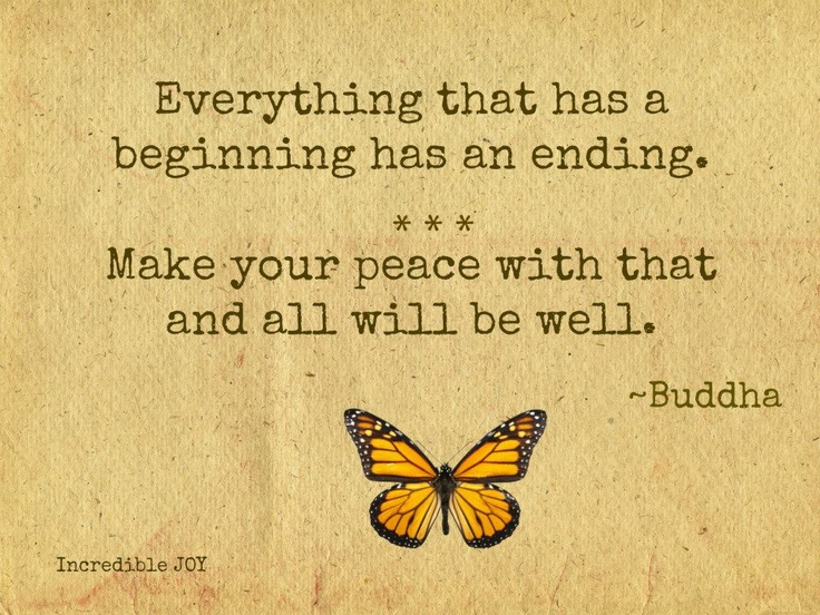 Everything That Has A Beginning, Has An Ending. Make Your Peace With That  And