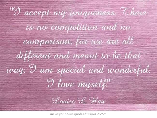 I accept my uniqueness. There is no competition and no comparison, for we are all different and meant to be that way. I am special and ... louise L. Hay