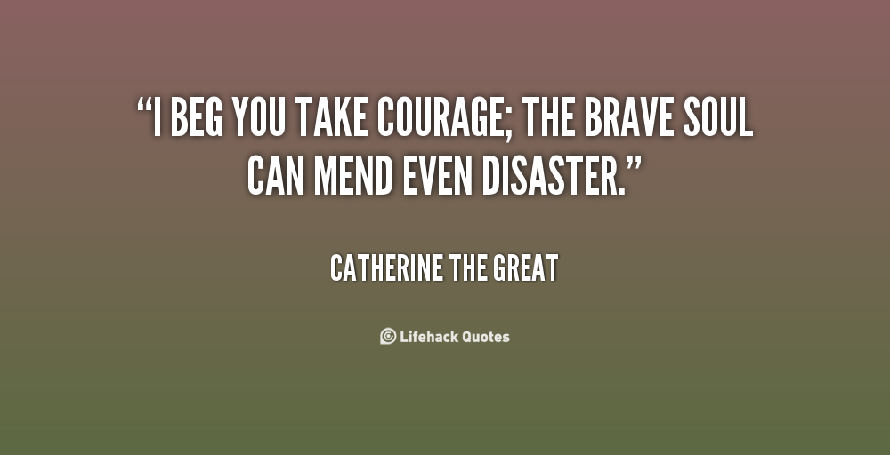 Beau I Beg You Take Courage; The Brave Soul Can Mend Even Disaster. Catherine
