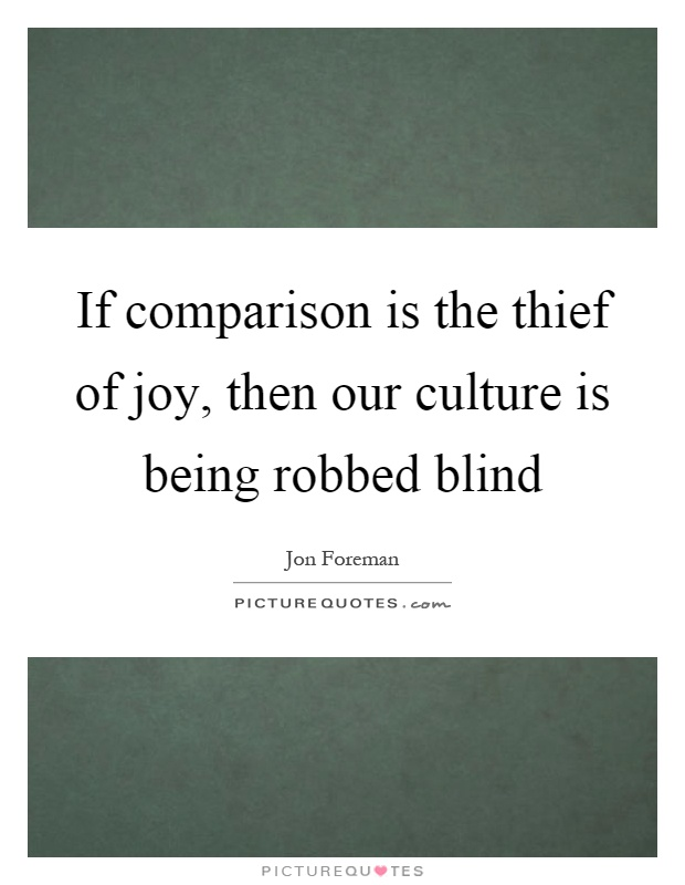 If comparison is the thief of joy, then our culture is being robbed blind. Jon Foreman