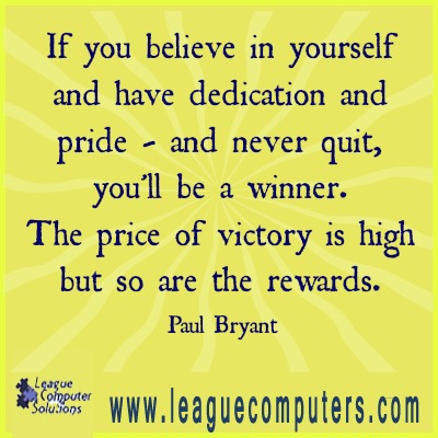 If you believe in yourself and have dedication and pride and never quit, you'll be a winner. The price of victory is high, but so are the rewards. Bear Bryant.