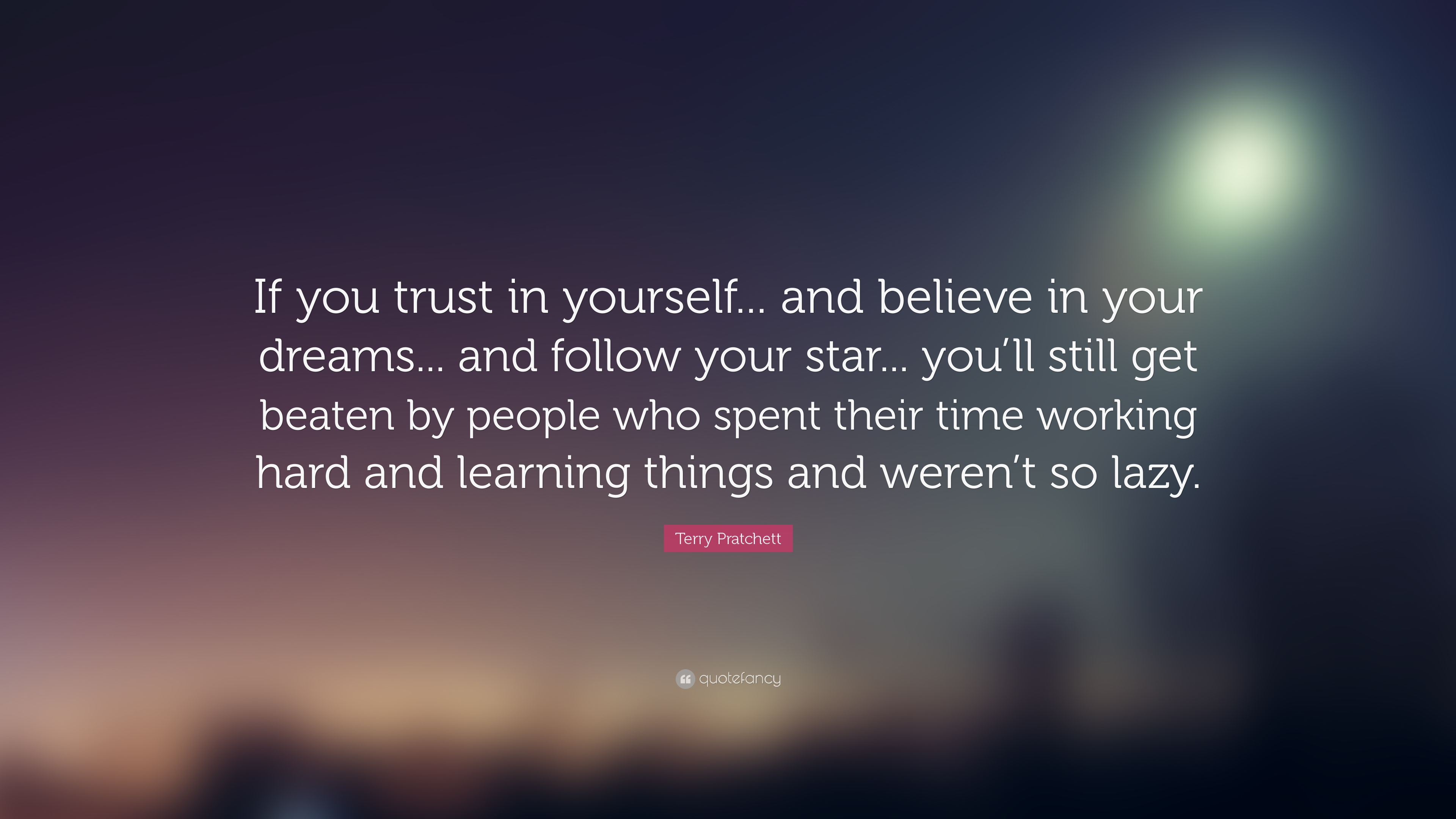 If you trust in yourself... and believe in your dreams... and follow your star... you'll still get beaten by people who spent their time working hard and learning and weren't so lazy.
