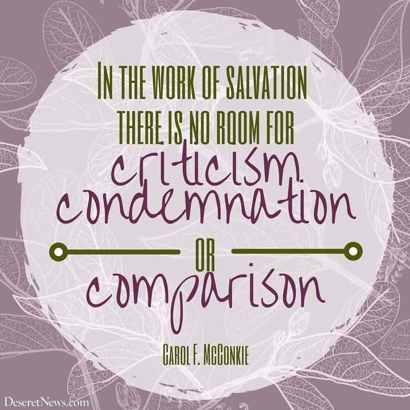 In the work of salvation, there is no room for criticism, condemnation or comparison. Carol F. McConkie