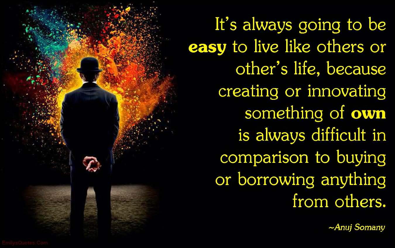 It's always going to be easy to live like others or other's life, because creating or innovating something of own is always difficult in comparison to ... Anuj Somany
