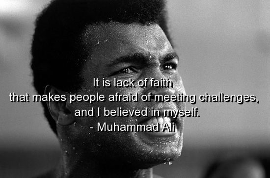 It's lack of faith that makes people afraid of meeting challenges, and I believed in myself. Muhammad Ali