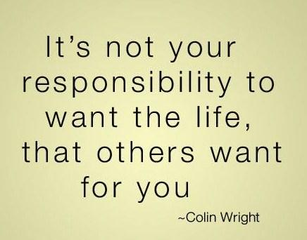 It's not your responsibility to want the life that others want for you. Colin Wright