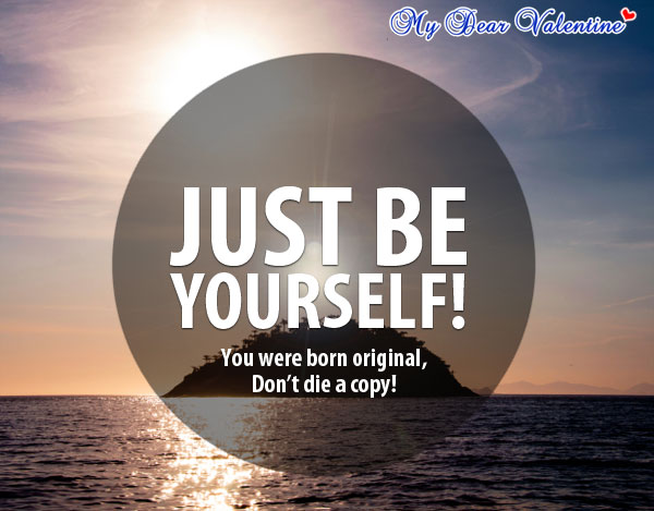 Just be yourself! You were born an original, don't die a copy