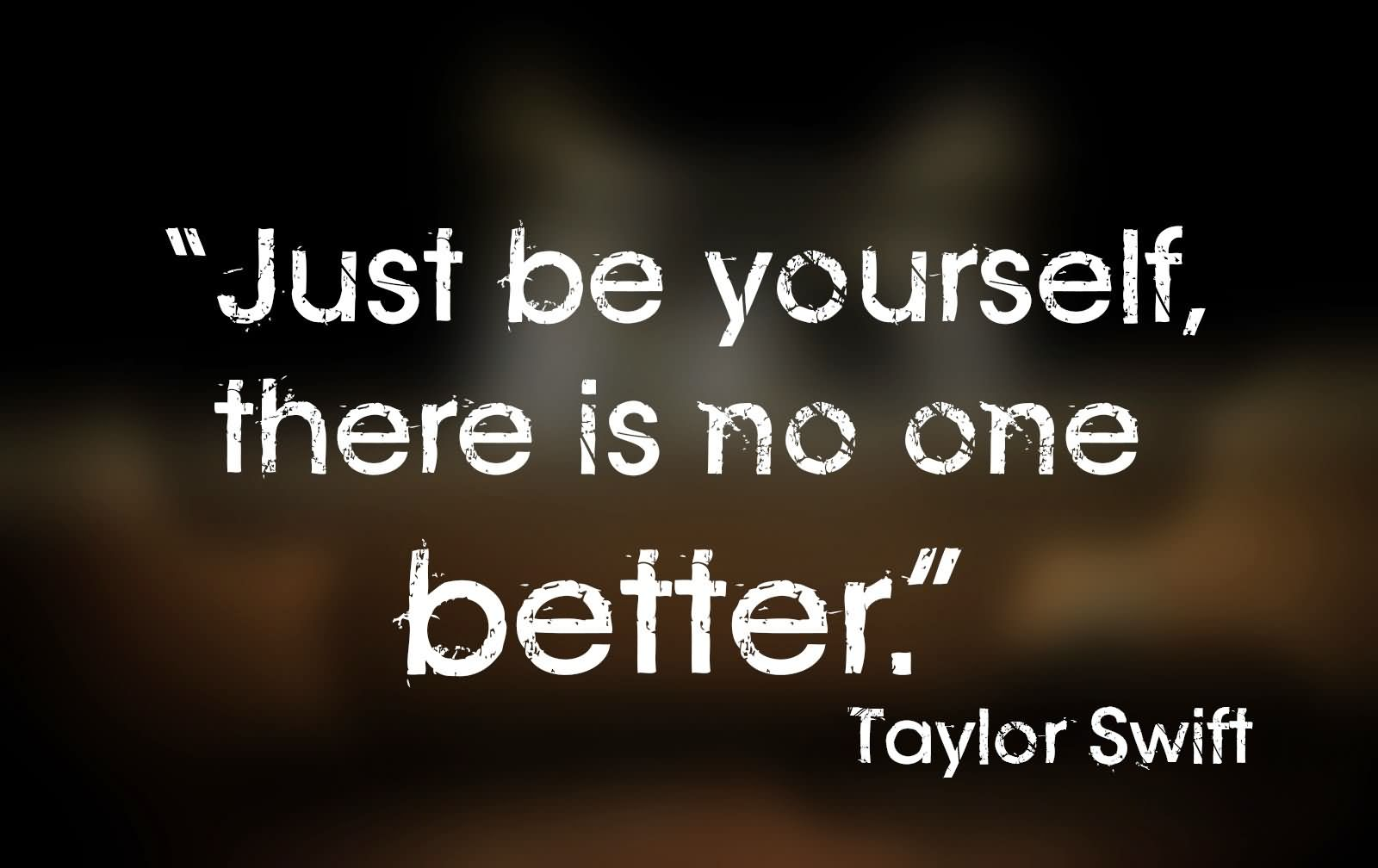Just be yourself, there is no one better. Taylor Swift