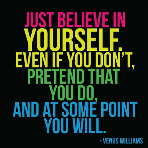 Just believe in yourself. Even if you don't, pretend that you do and, at some point, you will. Venus Williams