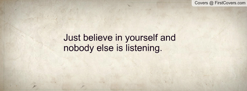 Just believe in yourself. Nobody else is listening