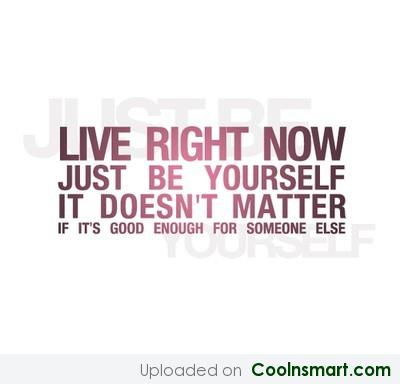 Live right now. Just be yourself. It doesn't matter if that's good enough for someone else