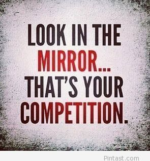 Look in the mirror that's your competition