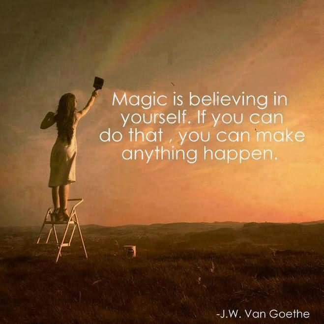 Magic Is Believing In Yourself If You Can Do That You Can Make Anything Happen. J. W. Van Goethe