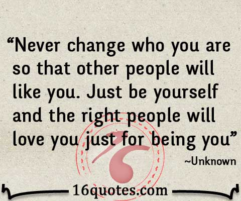 Never change who you are so that other people will like you. Just be yourself and the right people will love you just for being you