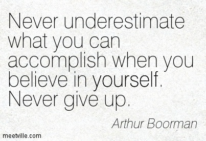 Never underestimate what you can accomplish when you believe in yourself. Never give up. Arthur Boorman