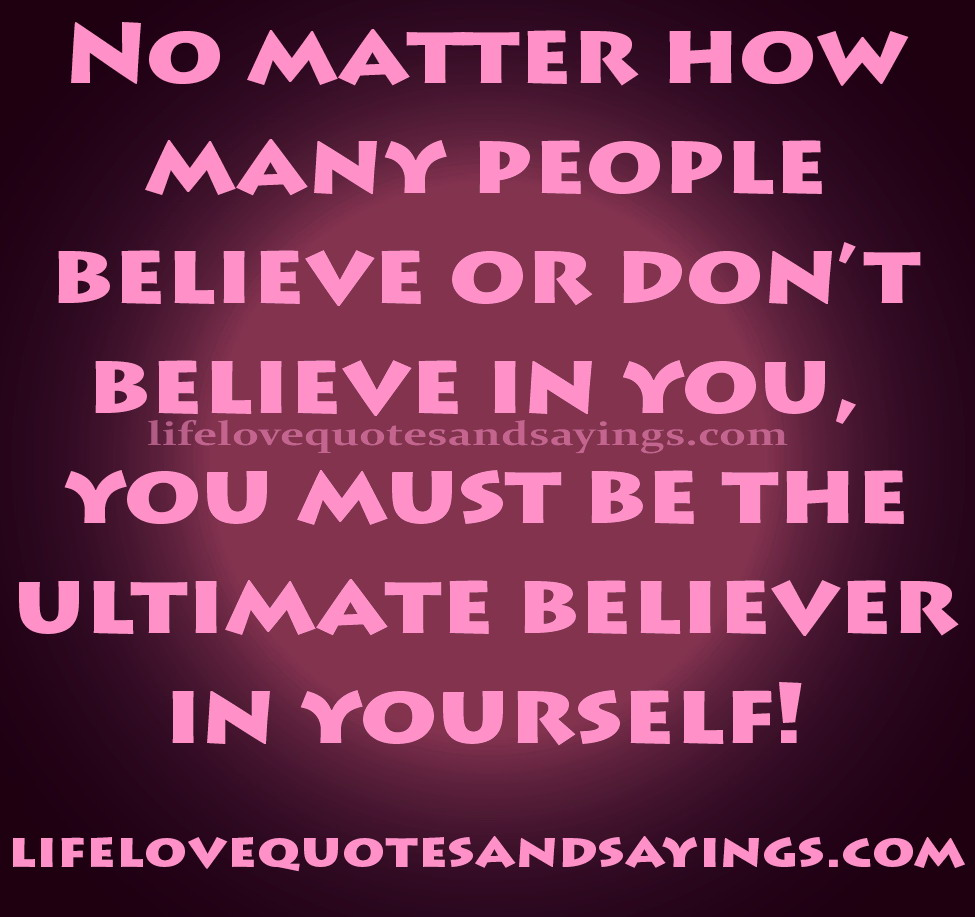 No matter how many people believe or don't believe in you, you must be the ultimate believer in yourself. Pblo