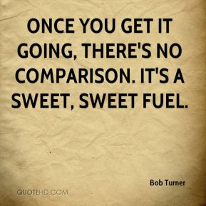 Once you get it going, there's no comparison. It's a sweet, sweet fuel.  Bob Turner