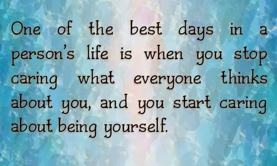 One of the best days in a person's life is when you stop caring what everyone thinks about you, and you start caring about being yourself
