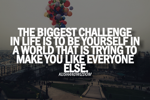 One of the biggest challenge in life is to be yourself in a world that is trying to make you like everyone else