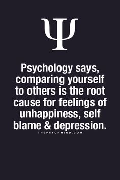 Psychology says, comparing yourself to others is the root cause for feelings of unhappiness, self blame and depression