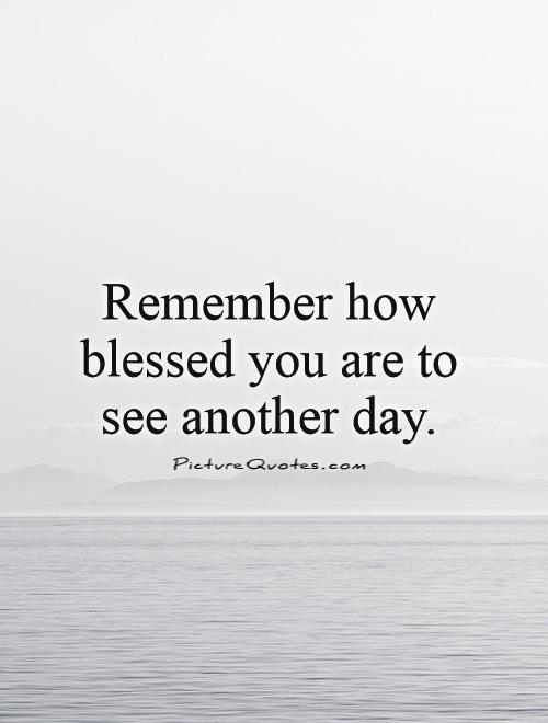 Remember How Blessed You Are To See Another Day