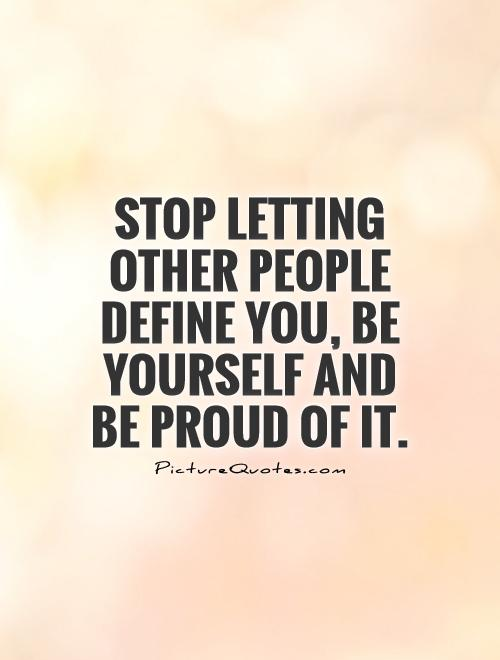 Stop letting other people define you, be yourself and be proud of it