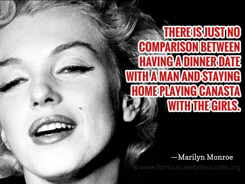 There is just no comparison between having a dinner date with a man and staying home... Marilyn Monroe