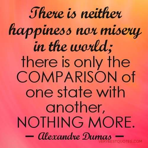There is neither happiness nor misery in the world; there is only the comparison of one state with another, nothing more. He who has f... Alexandre Dumas