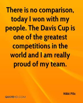 There is no comparison, today I won with my people. The Davis Cup is one of the greatest competitions in the world and i am really proud of my team. Nikki Pilic