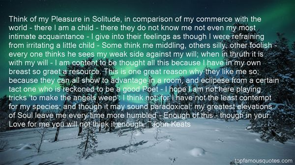 Think of my Pleasure in Solitude, in comparison of my commerce with the world - there I am a child - there they do not know me not even my ... John Keats