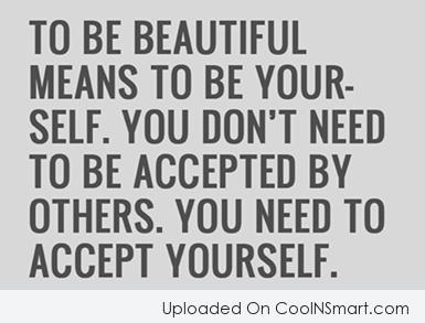 To be beautiful means to be yourself. You don't need to be accepted by others. You need to accept yourself